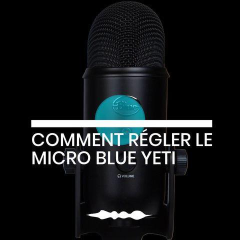 COMMENT RÉGLER LE MICRO BLUE YETI