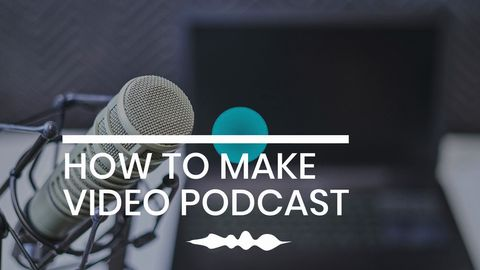 HOW TO MAKE VIDEO PODCAST